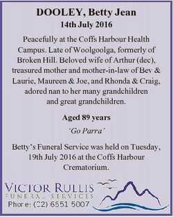 DOOLEY, Betty Jean 14th July 2016 Peacefully at the Coffs Harbour Health Campus. Late of Woolgoolga,...