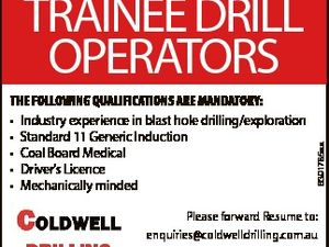 THE FOLLOWING QUALIFICATIONS ARE MANDATORY: * Industry experience in blast hole drilling/exploration * Standard 11 Generic Induction * Coal Board Medical * Driver's Licence * Mechanically minded 6391785aa TRAINEE DRILL OPERATORS Please forward Resume to: enquiries@coldwelldrilling.com.au www.coldwelldrilling.com.au Fax: 07 49223397 PO Box 843, Rockhampton Q 4700