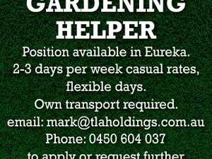 GARDENING HELPER Position available in Eureka. 2-3 days per week casual rates, flexible days. Own transport required. email: mark@tlaholdings.com.au Phone: 0450 604 037 to apply or request further information. 6389129aa
