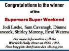 Congratulations to the winner of the Supercars Super Weekend Jodi Locke, Sam Cavanagh, Dianne Hancock, Shirley Morony, Errol Waterson For more information call the Warwick Daily News on 4660 1355. Please bring photo identification when collecting prize.