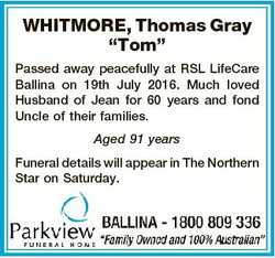 "WHITMORE, Thomas Gray ""Tom"" Passed away peacefully at RSL LifeCare Ballina on 19th July 20..."