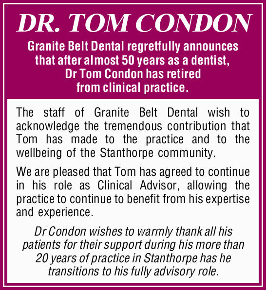 DR. TOM CONDON Granite Belt Dental regretfully announces that after almost 50 years as a dentist,...