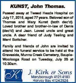 KUNST, John Thomas. Passed away at Tweed Heads Hospital on July 17, 2016, aged 77 years. Beloved son...