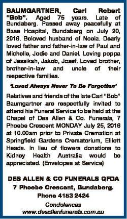 "BAUMGARTNER, ""Bob"". Aged 75 Carl Robert years. Late of Bundaberg. Passed away peacefully a..."