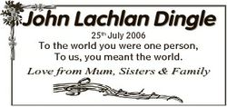 John Lachlan Dingle 25th July 2006 To the world you were one person, To us, you meant the world. Lov...