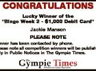 """CONGRATULATIONS Lucky Winner of the """"Bingo Week 2 - $1,000 Debit Card"""" Jackie Manson PLEASE NOTE Winner has been contacted by phone. Please note all competition winners will be published only in Public Notices in The Gympie Times."""
