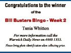 Congratulations to the winner of the Bill Busters Bingo - Week 2 Tania Whitton For more information call the Warwick Daily News on 4660 1355. Please bring photo identification when collecting prize.