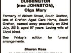 DURRINGTON (nee JOHNSTON), Olga Mary Formerly of Abbott Street, South Grafton, late of Grafton Aged Care Home, South Grafton, passed away peacefully on 23rd July, 2016, aged 87 years. Loving wife of Lloyd (dec). See Friday's arrangements. edition for funeral Sharon Ross CLARENCE VALLEY FUNERALS 6642 7955