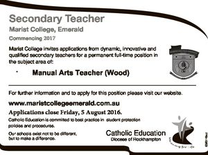 Secondary Teacher Marist College, Emerald Commencing 2017 Marist College invites applications from dynamic, innovative and qualified secondary teachers for a permanent full-time position in the subject area of: * Manual Arts Teacher (Wood) For further information and to apply for this position please visit our website. www.maristcollegeemerald.com.au Applications ...