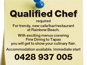 Qualified Chef required For trendy, new cafe/bar/restaurant at Rainbow Beach. With exciting menus covering Fine Dining to Tapas you will get to show your culinary flair. Accommodation available. Immediate start 0428 937 005