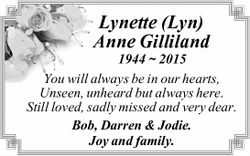 Lynette (Lyn) Anne Gilliland 1944 ~ 2015 You will always be in our hearts, Unseen, unheard but al...