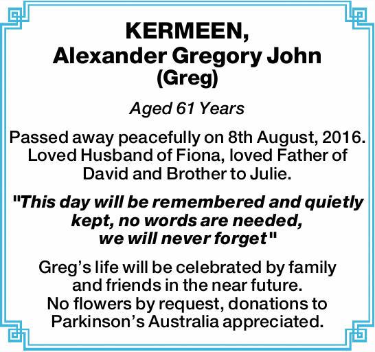 KERMEEN, Alexander Gregory John (Greg)    Aged 61 Years    Passed away peacefully on 8th...