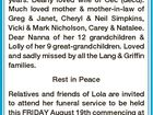 LANG, LOLA DOREEN Passed away peacefully on 9th August, 2016 at St Michael's Nursing Home. Late of Convent Parade, Casino. Aged 83 years. Dearly loved wife of Cec (decd). Much loved mother & mother-in-law of Greg & Janet, Cheryl & Neil Simpkins, Vicki & Mark Nicholson, Carey & Natalee. Dear Nanna of her 12 ...