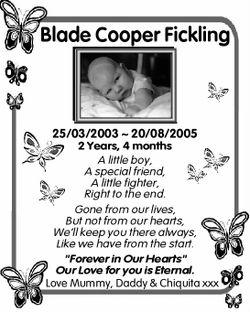 Blade Cooper Fickling 25/03/2003 ~ 20/08/2005 2 Years, 4 months A little boy, A special friend, A...