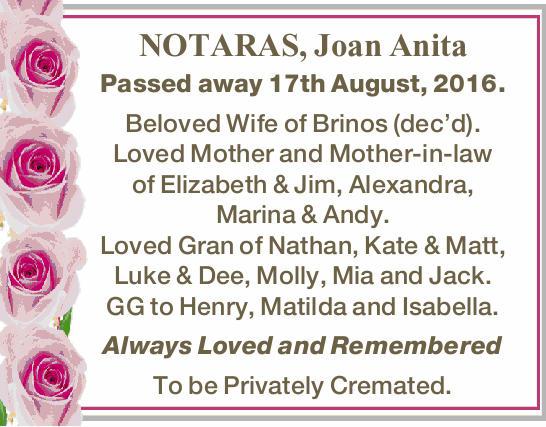 NOTARAS, Joan Anita Passed away 17th August, 2016. Beloved Wife of Brinos (dec'd). Loved Mo...