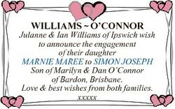 WILLIAMS  O'CONNOR Julanne & Ian Williams of Ipswich wish to announce the engagement of thei...