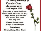 In loving memory of Coralie Ober who passed away 23rd August 2015 Every day in some small way Memories of you come our way, Though absent, you are near, Still missed, still loved And very dear. Forever in our hearts Always in our thoughts Love always Stevan, Stacy, Adele, Bruce ...
