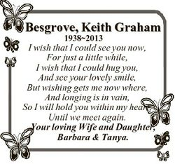 Besgrove, Keith Graham 19382013 I wish that I could see you now, For just a little while, I wish tha...