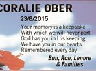 CORALIE OBER 23/8/2015 Your memory is a keepsake With which we will never part God has you in His keeping, We have you in our hearts Remembered every day Bun, Ron, Lenore & Families