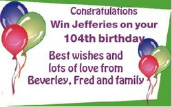 Congratulations Win Jefferies on your 104th birthday Best wishes and lots of love from Beverley, Fre...