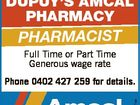 DUPUY'S AMCAL PHARMACY PHARMACIST Full Time or Part Time Generous wage rate 6417951aa Phone 0402 427 259 for details.