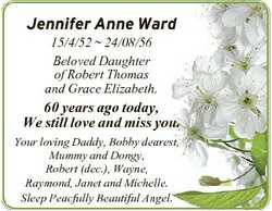 Jennifer Anne Ward 15/4/52  24/08/56 Beloved Daughter of Robert Thomas and Grace Elizabeth. 60 years...