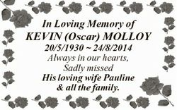 In Loving Memory of KEVIN (Oscar) MOLLOY 20/5/1930  24/8/2014 Always in our hearts, Sadly missed His...
