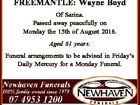 FREEMANTLE: Wayne Boyd Of Sarina. Passed away peacefully on Monday the 15th of August 2016. Aged 61 years. Funeral arrangements to be advised in Friday's Daily Mercury for a Monday Funeral. www.newhavenfunerals.com.au