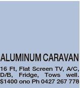 ALUMINUM CARAVAN 16 Ft, Flat Screen TV, A/C, D/B, Fridge, Tows well. $1400 ono Ph 0427 267 778