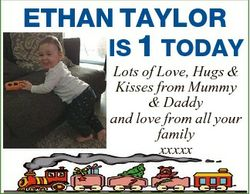 ETHAN TAYLOR IS 1 TODAY Lots of Love, Hugs & Kisses from Mummy & Daddy and love from all you...