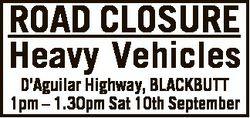 ROAD CLOSURE Heavy Vehicles D'Aguilar Highway, BLACKBUTT 1pm - 1.30pm Sat 10th September