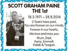 SCOTT GRAHAM PAINE THE 1st 18.3.1971  28.8.2014 2 Years have past, You are forever on our minds, Forever in our hearts, We love and miss you. Mum, Dad, Kerry, Emmett, Kaleb & Teagan.