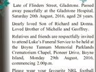 CONROY Luke Nathan Francis Late of Flinders Street, Gladstone. Passed away peacefully at the Gladstone Hospital, Saturday 20th August, 2016, aged 28 years. Dearly loved Son of Richard and Donna. Loved Brother of Michelle and Geoffrey. Relatives and friends are respectfully invited to attend Luke's Funeral Service to be ...