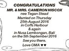 CONGRATULATIONS MR. & MRS. CAMERON HISCOX nee Tegan Stead Married on Thursday 25th August 2016 in Coffs Harbour & again in Nusa Lembongan, Bali on the 5th September 2016 See you there. Love OMA