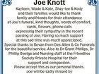 Joe Knott Kayleen, Wade & Kate, Shay-lee & Kody and their families would like to thank family and friends for their attendance at Joe's funeral, kind thoughts, words of comfort, cards, flowers, phone calls expressing their sympathy in the recent passing of Joe. Having so much support at this sad time ...