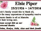 Elsie Piper 25/2/1926  14/7/2016 Elsie's family would like to thank all, for the many expressions of sympathy received. Sincere thanks to all at Mareeba for their loving care. Please accept this as our personal thanks. Helen, Roslyn, Julie, Alan and their families.