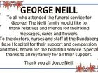 GEORGE NEILL To all who attended the funeral service for George. The Neill family would like to thank relatives and friends for their kind messages, cards and flowers. To the doctors, nurses and staff at the Bundaberg Base Hospital for their support and compassion and to FC Brown for the ...