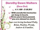 Dorothy Dawn Walters (Dear Dot) 4.11.1938  27.08.2013 With wonderful memories we keep in touch, Three years have passed, you are missed so much. Your ever loving husband Wally, Brian, Pauline, Wendy, Andrew & Families.