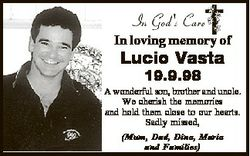 In loving memory of Lucio Vasta 19.9.98 A wonderful son, brother and uncle. We cherish the memories...