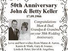 50th Anniversary John & Betty Keller 17.09.1966 Congratulations Mum & Dad, Grandpa & Grandma on your 50th Wedding Anniversary. Love and best wishes from Maree & Aaron, Karen & Mark, Gary & Joanne, Linda & Peter, David & Angelina, Kurt, Andre, Caitlin, Halle, Emma, Xanthe & Elke.