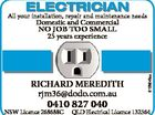 ELECTRICIAN All your installation, repair and maintenance needs RICHARD MEREDITH rjm36@dodo.com.au 0410 827 040 NSW Licence 268688C 6125645aa Domestic and Commercial NO JOB TOO SMALL 25 years experience QLD Electrical Licence 132564