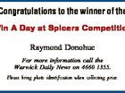 Congratulations to the winner of the Win A Day at Spicers Competition Raymond Donohue For more information call the Warwick Daily News on 4660 1355. Please bring photo identification when collecting prize.