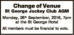 Change of Venue St George Jockey Club AGM Monday, 26th September, 2016, 7pm at the St George Hotel A...