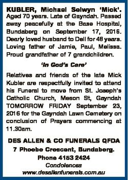 KUBLER, Michael Selwyn `Mick'. Aged 70 years. Late of Gayndah. Passed away peacefully at the Bas...