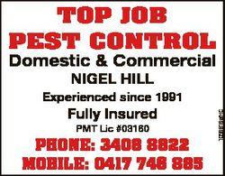 TOP JOB PEST CONTROL Domestic & Commercial NIGEL HILL Fully Insured PMT Lic #03160 PHONE: 3408 8...