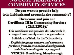 NO COST TRAINING IN COMMUNITY SERVICES Do you want to provide help to individuals and groups in the community? Then come and join our Certificate III in Community Services (CHC32015)? This certificate will provide skills to work in a range of community service organisations. Suitable as a Work for the ...