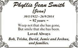 Phyllis Jean Smith (Jean) 30/1/1922 - 26/9/2014  92 years  Weep not that she has gone, But smile tha...