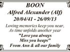 "BOON Alfred Alexander (Alf) 20/04/41 - 26/09/13 Loving memories keep you near, As time unfolds another year ""Love you always Miss you heaps"" From Ann & all our family"