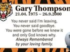 Gary Thompson 21.04. 1975  26.9.2000 You never said I'm leaving, You never said goodbye. You were gone before we knew itt and only God knows why. Always Remembered by your loving family. 6442919aa