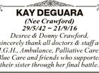 KAY DEGUARA (Nee Crawford) 29/5/42  21/9/16 Desree & Donny Crawford, sincerely thank all doctors & staff at I.G.H., Ambulance, Palliative Care, Blue Care and friends who supported their sister through her final battle.